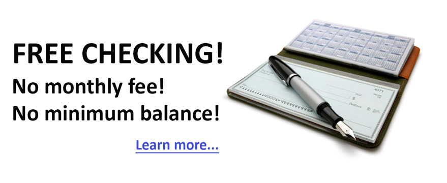 FREE Checking! No monthly fees! No minimum balance! Learn more...